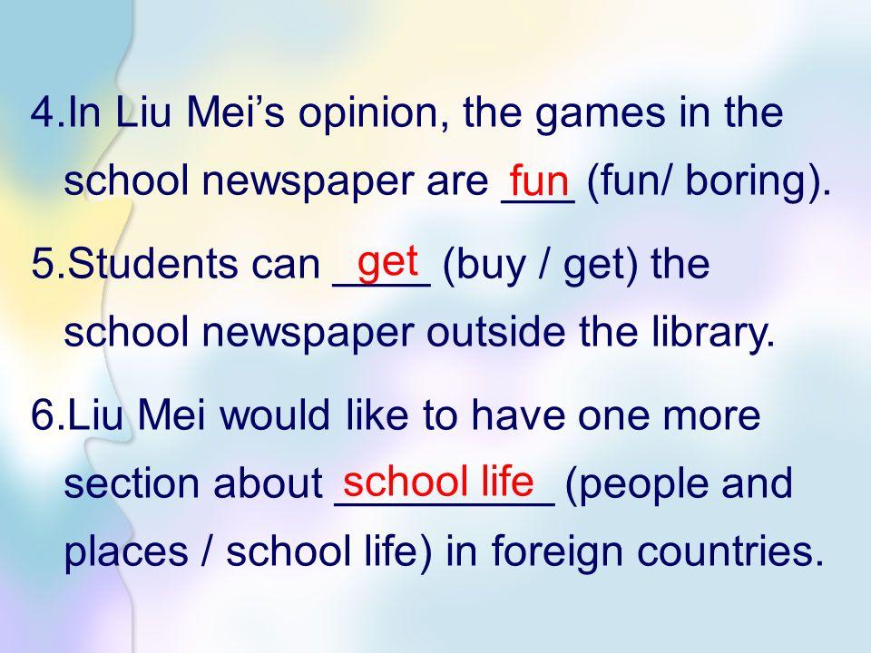 4.In Liu Mei's opinion, the games in the school newspaper are ___ (fun/ boring).