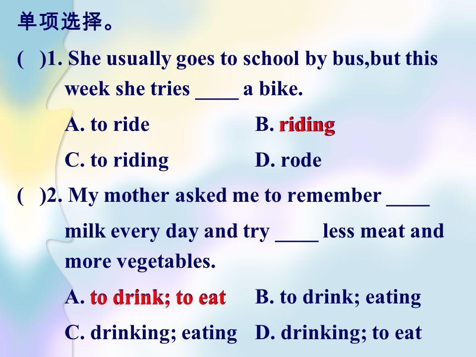 单项选择。 ( )1. She usually goes to school by bus,but this week she tries ____ a bike. A. to ride B. riding.