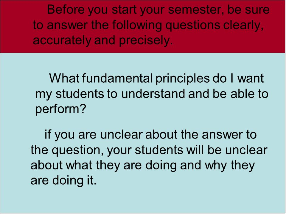 Before you start your semester, be sure to answer the following questions clearly, accurately and precisely.