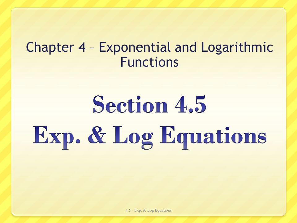 Section 4.5 Exp. & Log Equations