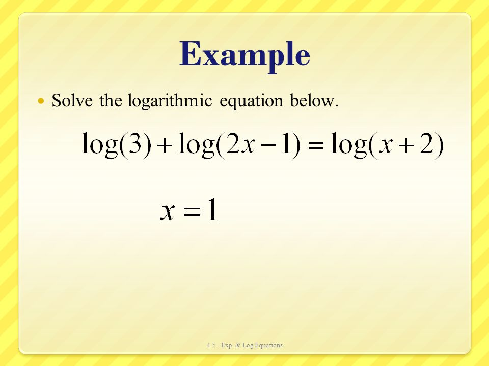 Example Solve the logarithmic equation below.