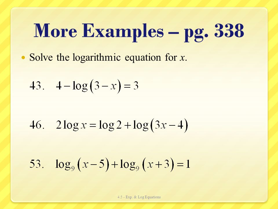 More Examples – pg. 338 Solve the logarithmic equation for x.