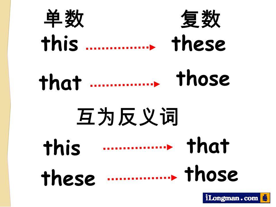 单数 复数 this these those that 互为反义词 that this those these