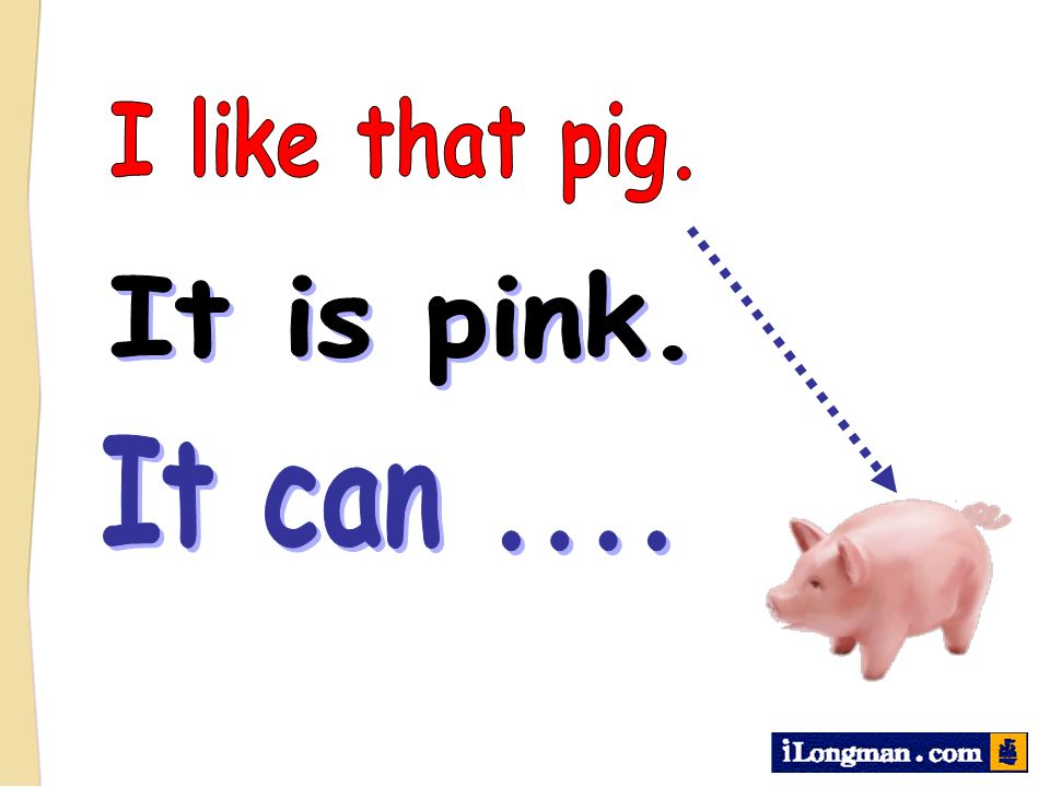 I like that pig. It is pink. It can ....