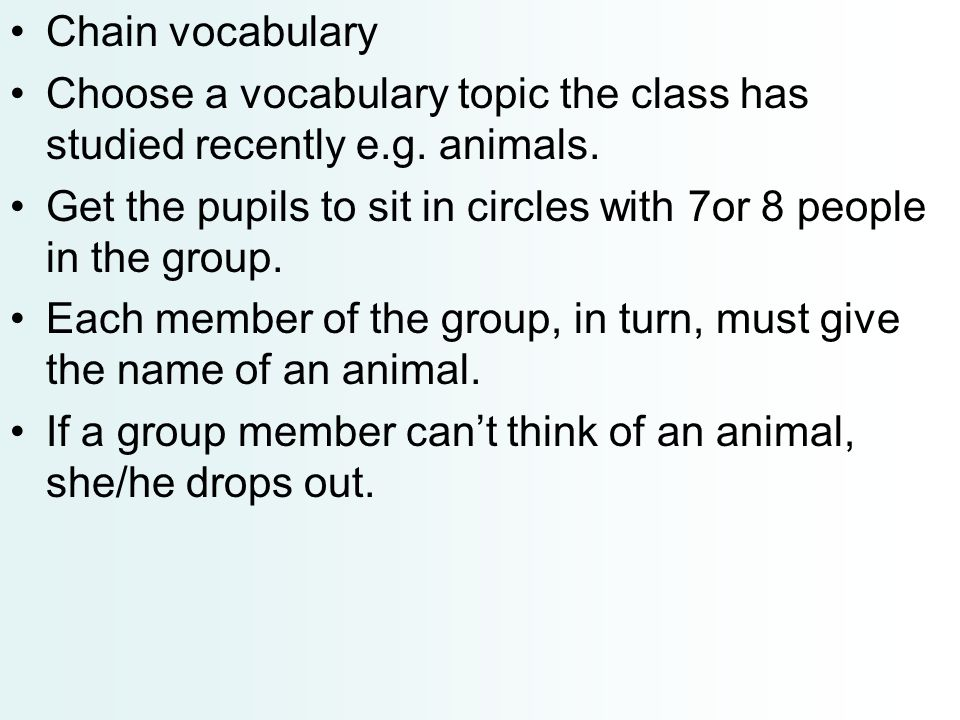 Chain vocabulary Choose a vocabulary topic the class has studied recently e.g. animals.