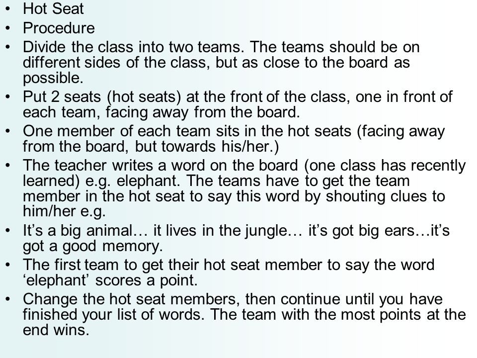 Hot Seat Procedure. Divide the class into two teams. The teams should be on different sides of the class, but as close to the board as possible.