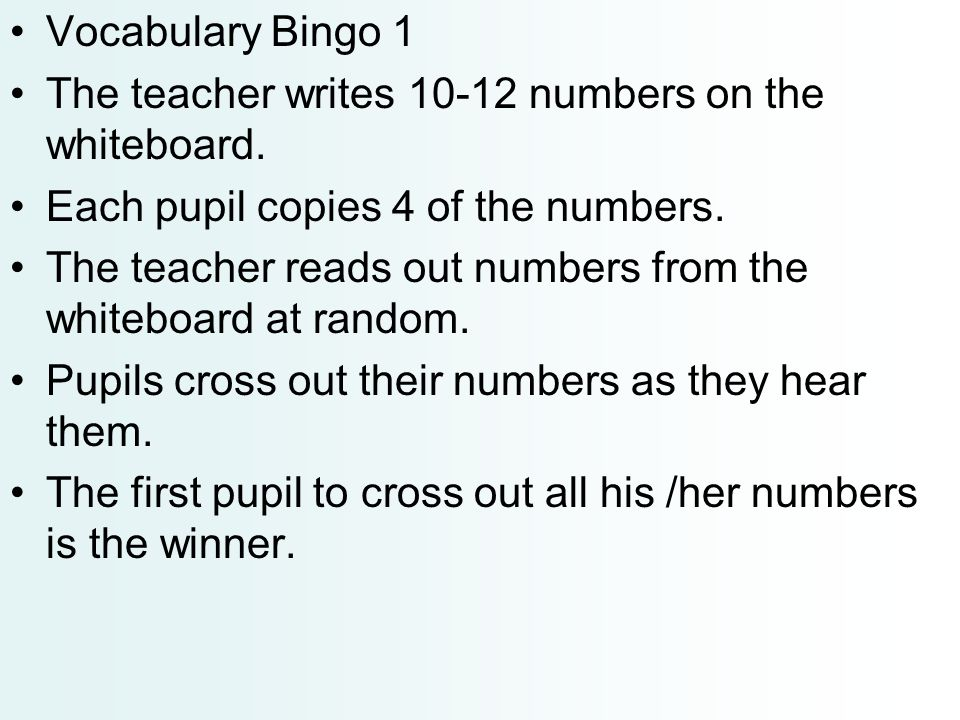 Vocabulary Bingo 1 The teacher writes 10-12 numbers on the whiteboard. Each pupil copies 4 of the numbers.