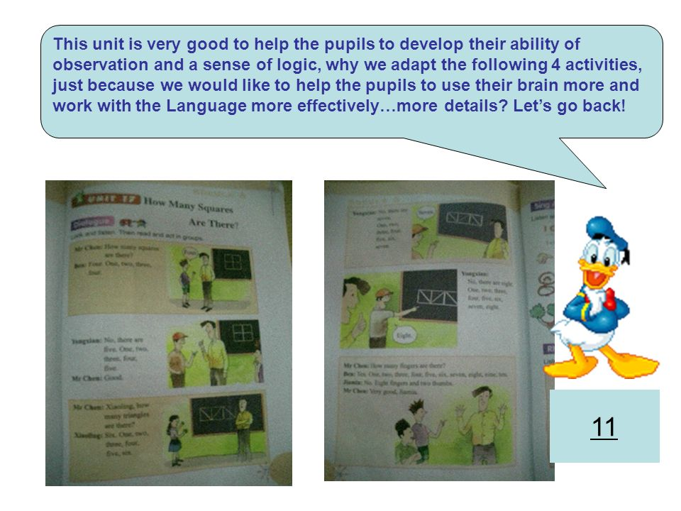 This unit is very good to help the pupils to develop their ability of observation and a sense of logic, why we adapt the following 4 activities, just because we would like to help the pupils to use their brain more and work with the Language more effectively…more details Let's go back!