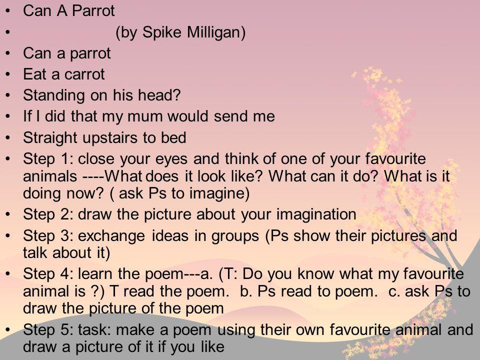 Can A Parrot (by Spike Milligan) Can a parrot. Eat a carrot. Standing on his head If I did that my mum would send me.