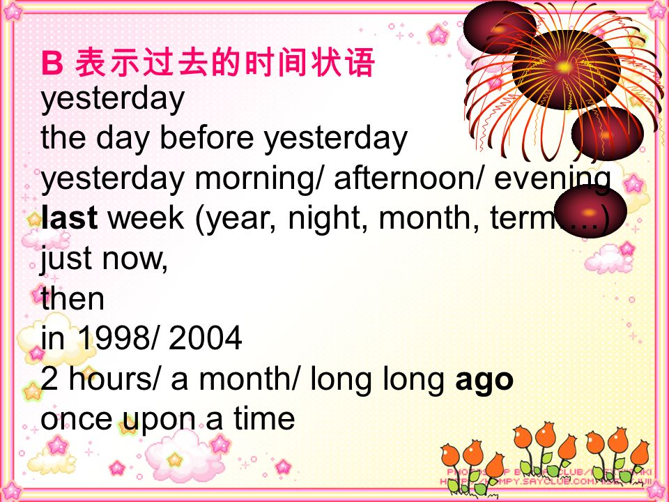 B 表示过去的时间状语 yesterday. the day before yesterday. yesterday morning/ afternoon/ evening. last week (year, night, month, term….)