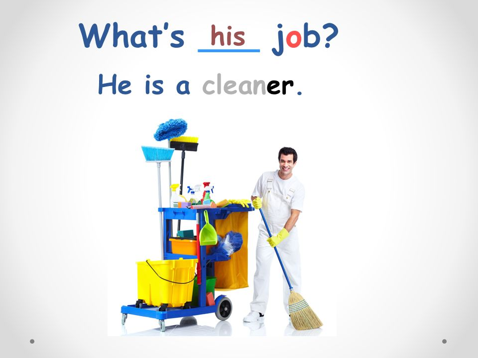 What's ___ job his He is a cleaner.