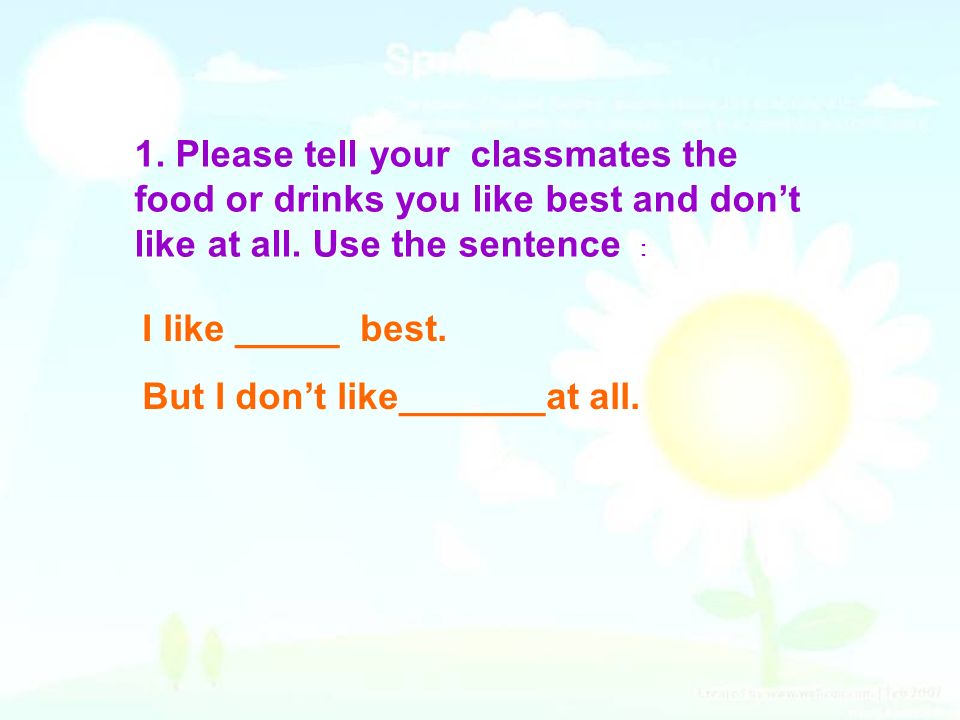 1. Please tell your classmates the food or drinks you like best and don't like at all. Use the sentence :