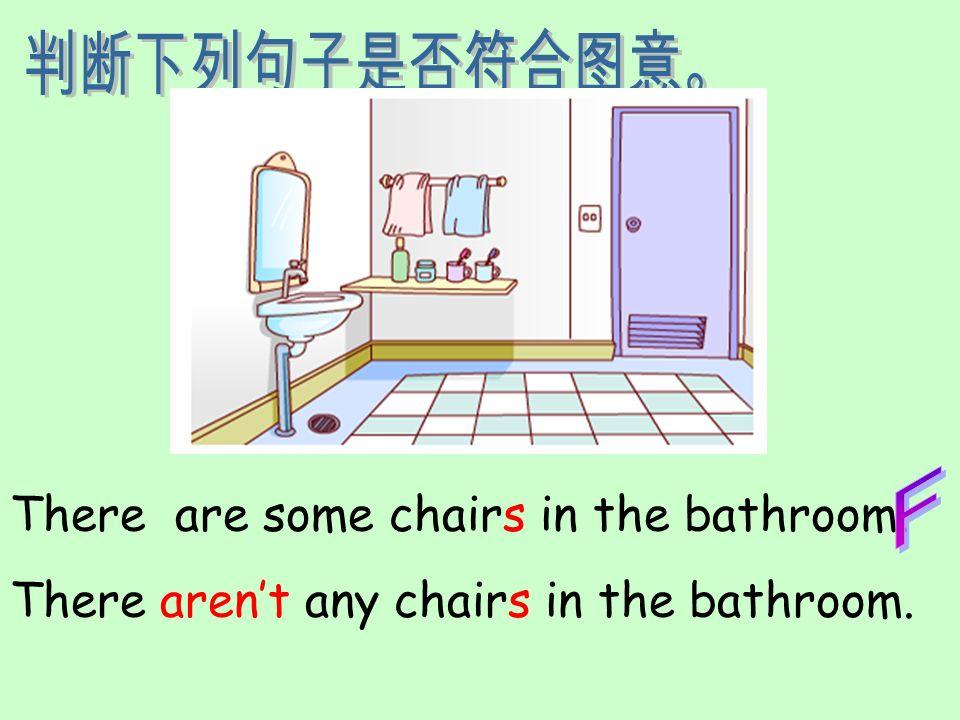 判断下列句子是否符合图意。 F There are some chairs in the bathroom. There aren't any chairs in the bathroom.