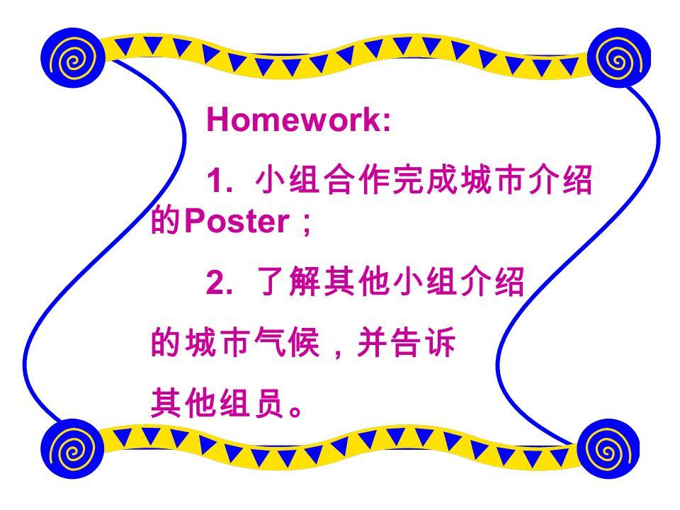 Homework: 1. 小组合作完成城市介绍的Poster; 2. 了解其他小组介绍 的城市气候,并告诉 其他组员。