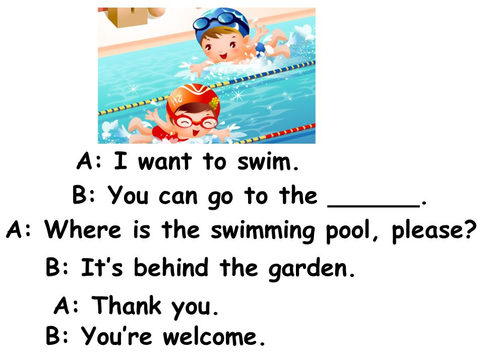 A: I want to swim. B: You can go to the ______. A: Where is the swimming pool, please B: It's behind the garden.