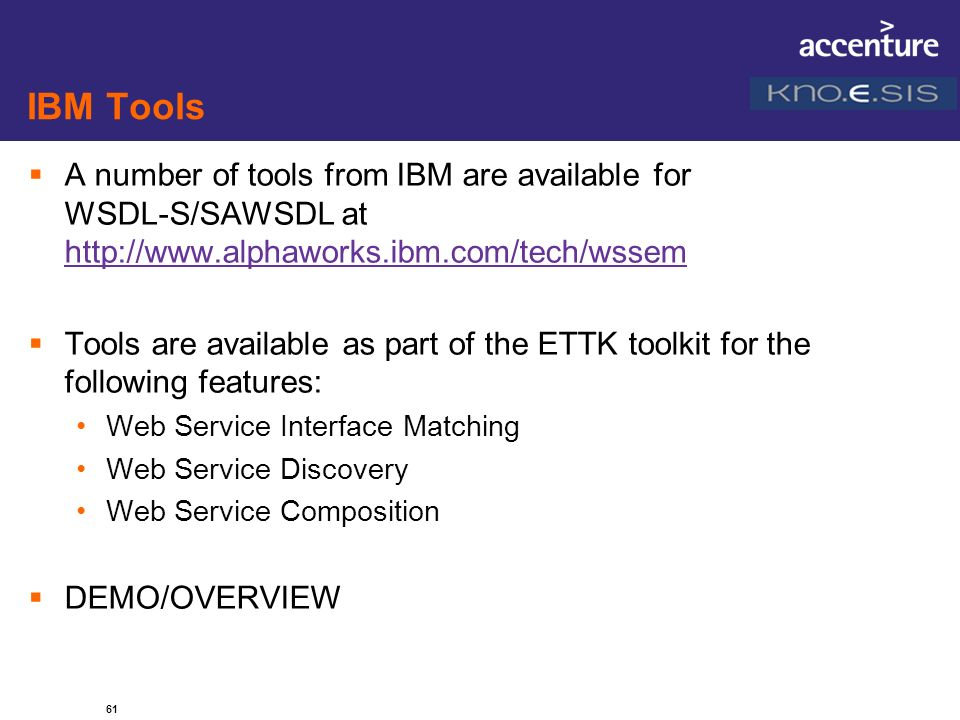 IBM Tools A number of tools from IBM are available for WSDL-S/SAWSDL at http://www.alphaworks.ibm.com/tech/wssem.