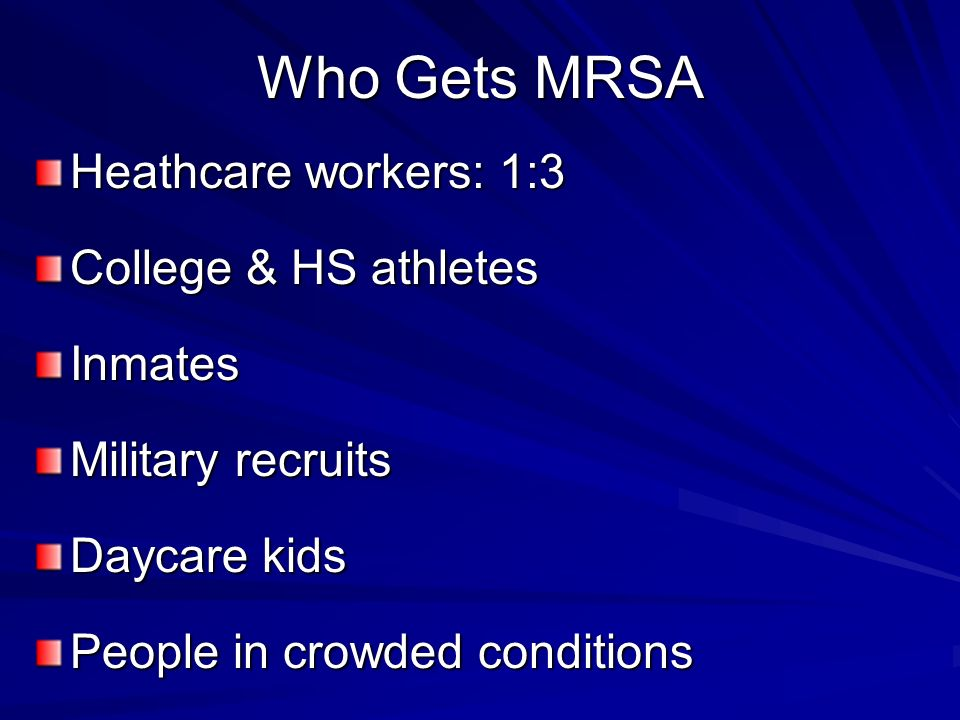 Who Gets MRSA Heathcare workers: 1:3 College & HS athletes Inmates