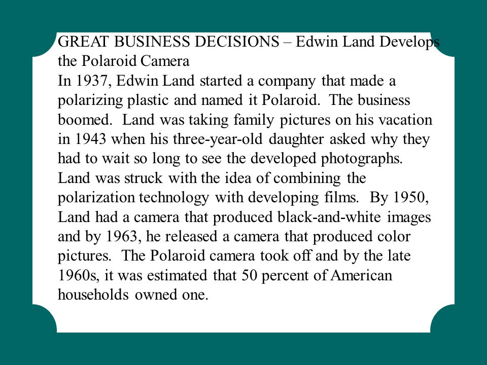 Examples GREAT BUSINESS DECISIONS – Edwin Land Develops the Polaroid Camera.