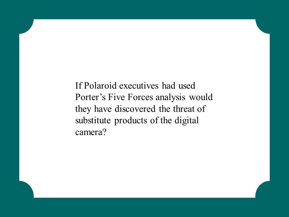 If Polaroid executives had used Porter's Five Forces analysis would they have discovered the threat of substitute products of the digital camera