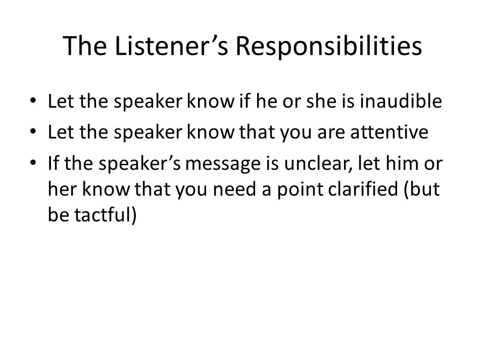 responsibilities of a speaker and a listener And yes, sometimes speakers mis-speak but when a listener hears precisely what is being conveyed and respond accordingly, a speaker can hear any problems and correct them so the answer is: the responsibility for an effective communication lie with the listener.