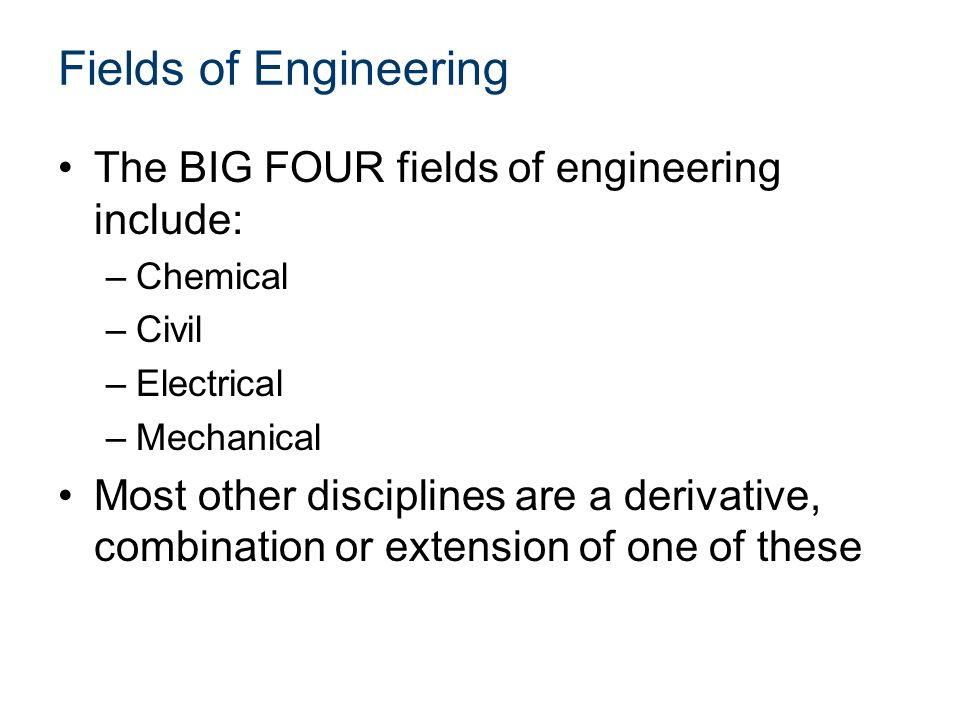 Fields of Engineering The BIG FOUR fields of engineering include: