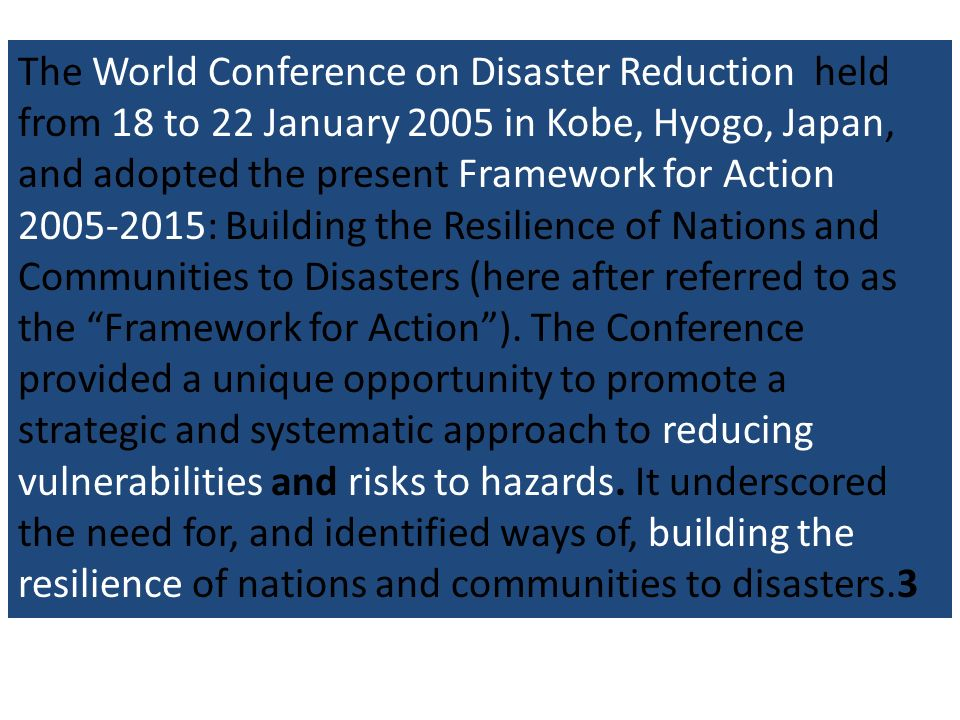 The World Conference on Disaster Reduction held from 18 to 22 January 2005 in Kobe, Hyogo, Japan, and adopted the present Framework for Action 2005-2015: Building the Resilience of Nations and Communities to Disasters (here after referred to as the Framework for Action ). The Conference provided a unique opportunity to promote a strategic and systematic approach to reducing vulnerabilities and risks to hazards. It underscored the need for, and identified ways of, building the resilience of nations and communities to disasters.3