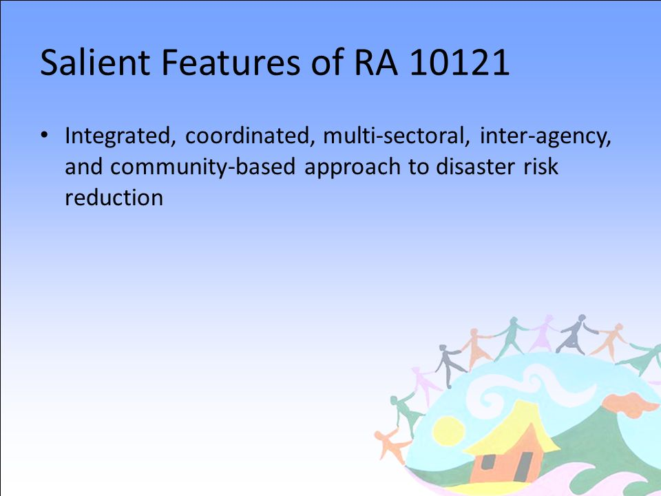 Salient Features of RA 10121 Integrated, coordinated, multi-sectoral, inter-agency, and community-based approach to disaster risk reduction.