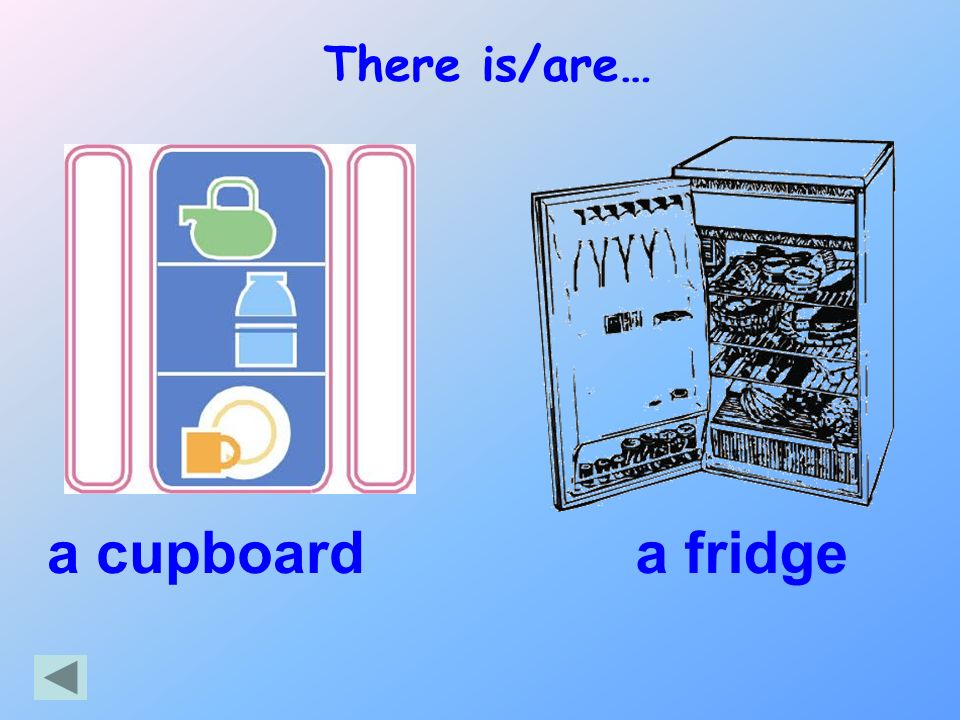 There is/are… a cupboard a fridge