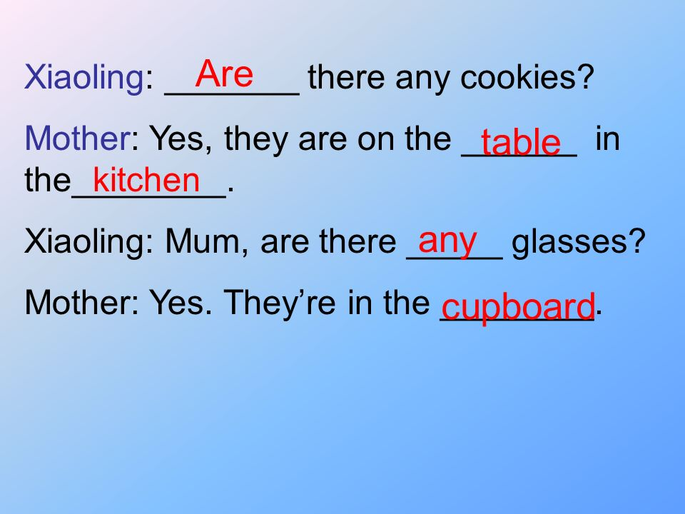 Are table any cupboard Xiaoling: _______ there any cookies
