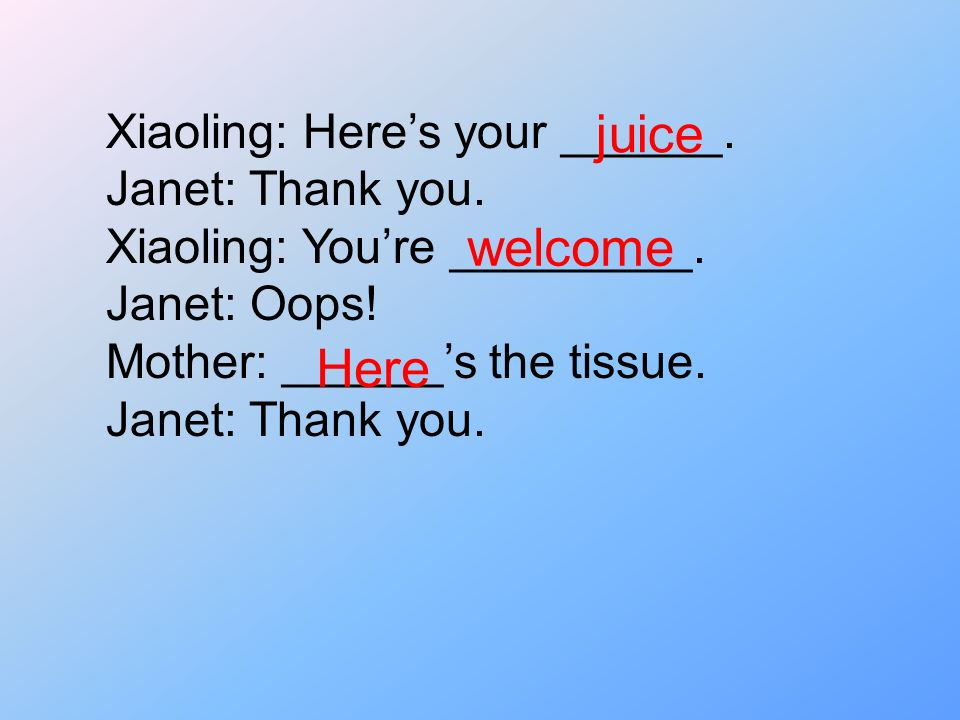 juice welcome Here Xiaoling: Here's your ______. Janet: Thank you.