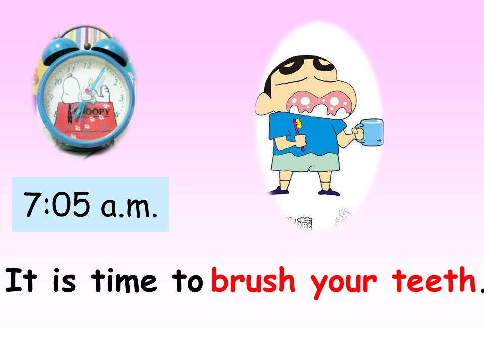 7:05 a.m. It is time to brush your teeth.
