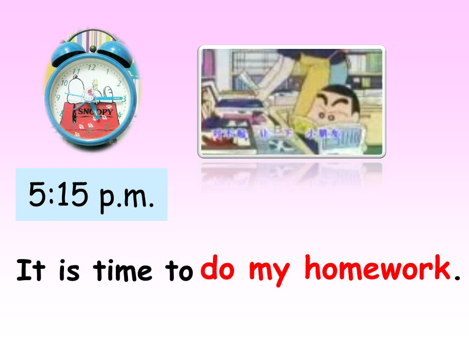 5:15 p.m. do my homework. It is time to