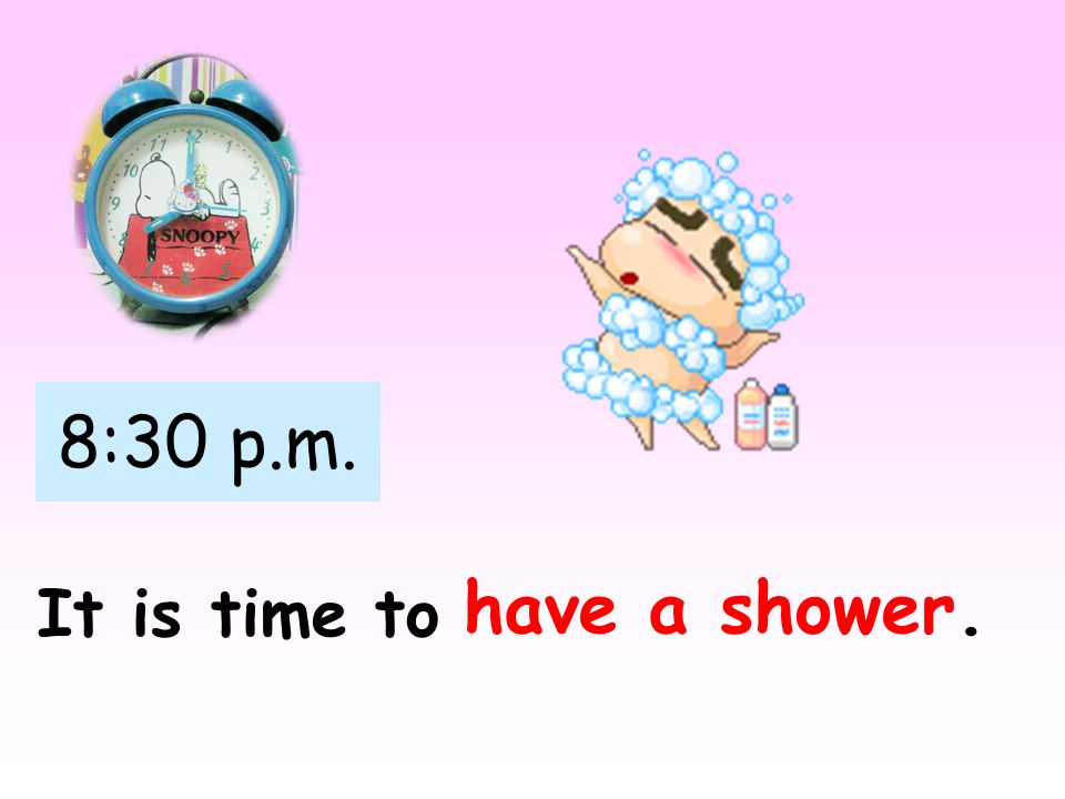 8:30 p.m. have a shower. It is time to