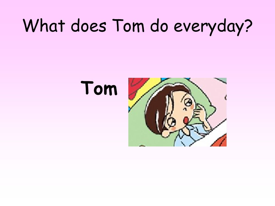 What does Tom do everyday
