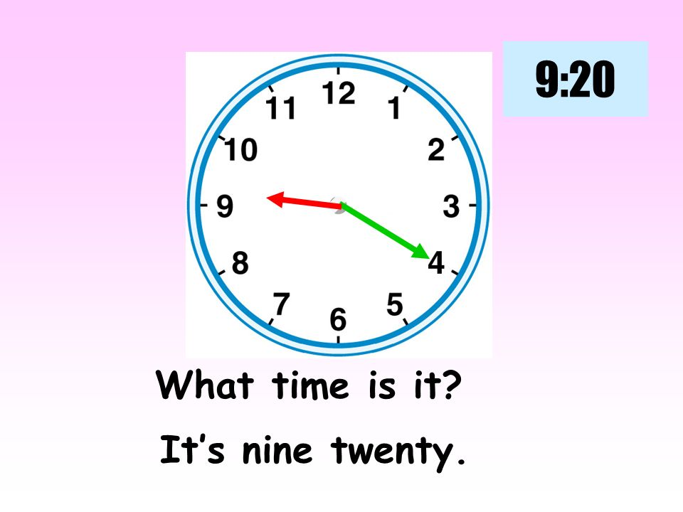 9:20 What time is it It's nine twenty.