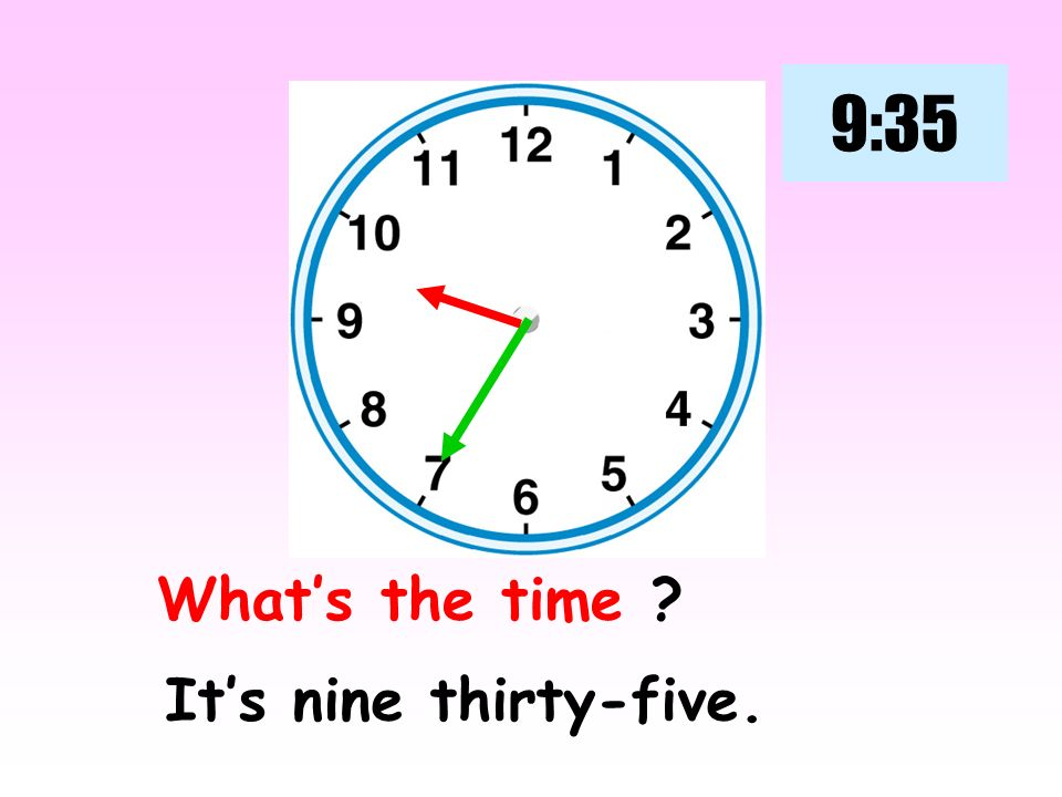 9:35 What's the time It's nine thirty-five.