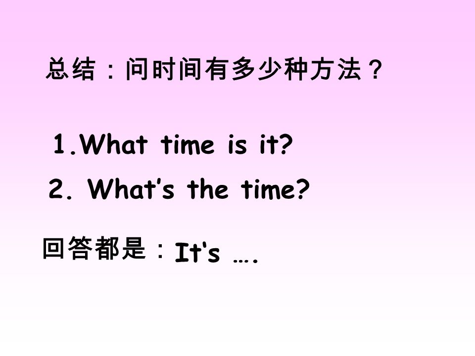 总结:问时间有多少种方法? 1.What time is it 2. What's the time 回答都是: It's ….