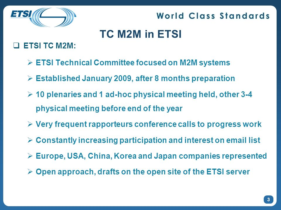 TC M2M in ETSI ETSI TC M2M: ETSI Technical Committee focused on M2M systems. Established January 2009, after 8 months preparation.