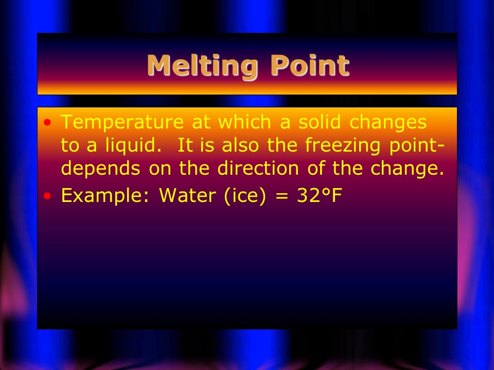 Melting Point Temperature at which a solid changes to a liquid. It is also the freezing point-depends on the direction of the change.