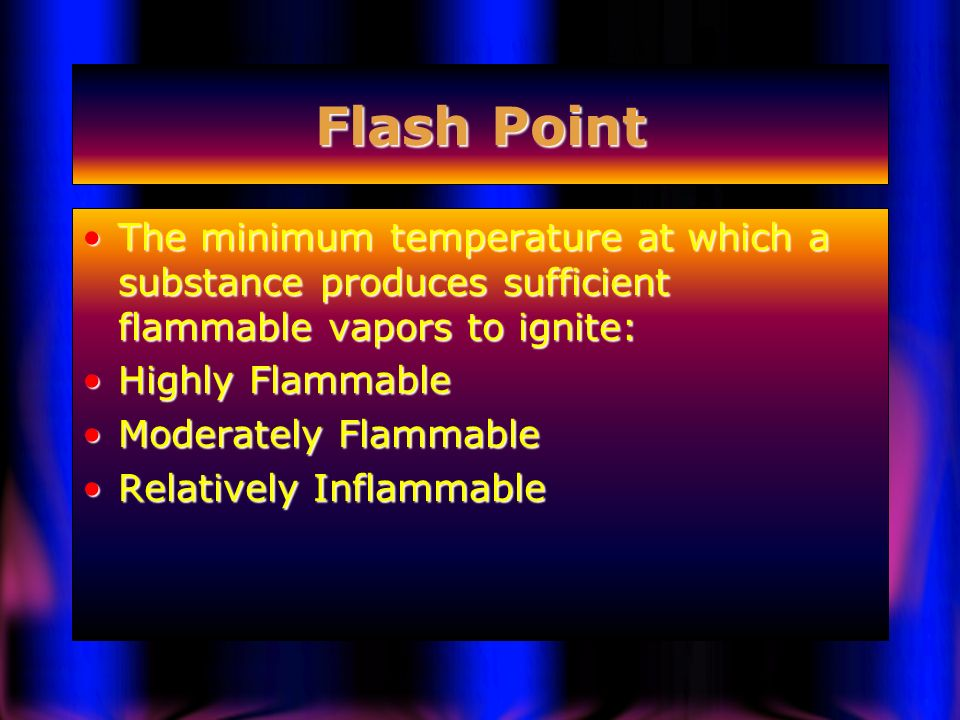 Flash Point The minimum temperature at which a substance produces sufficient flammable vapors to ignite: