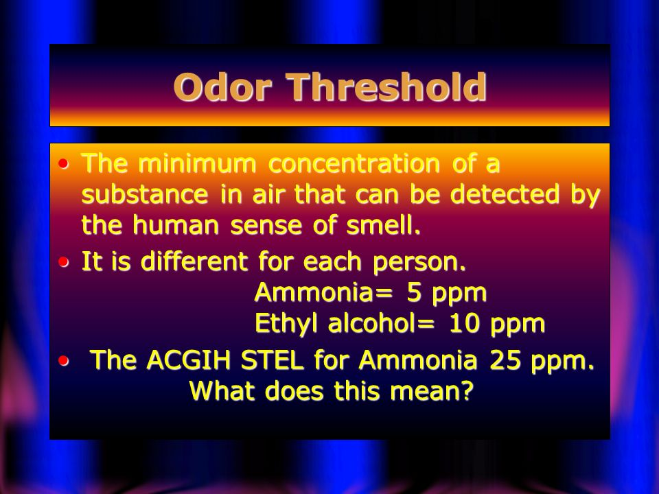 Odor Threshold The minimum concentration of a substance in air that can be detected by the human sense of smell.