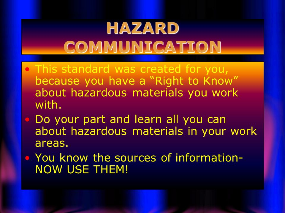 HAZARD COMMUNICATION This standard was created for you, because you have a Right to Know about hazardous materials you work with.