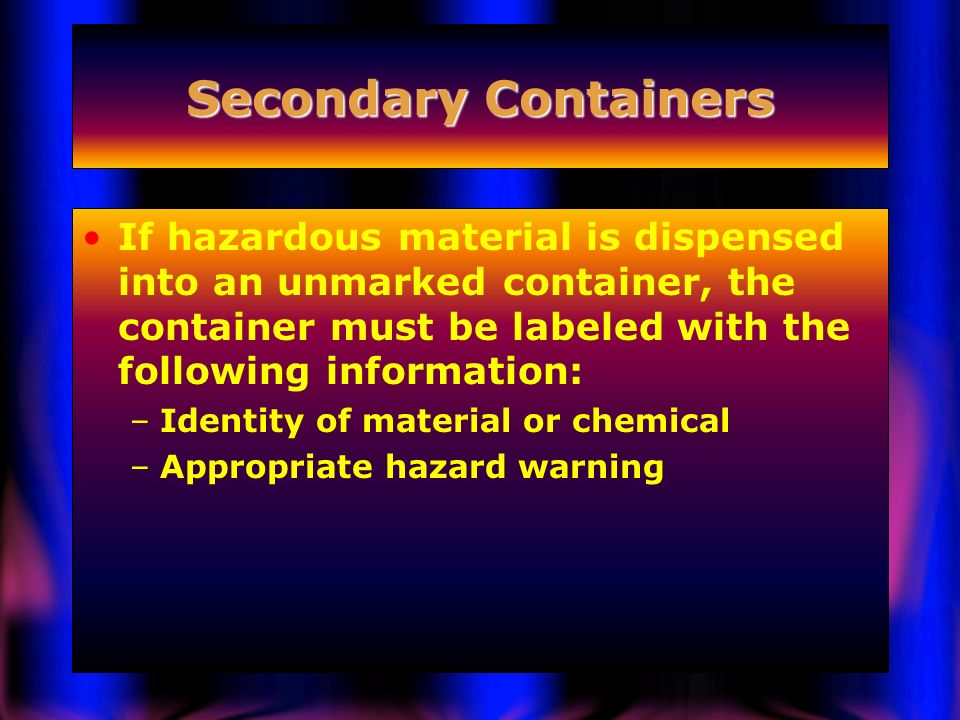 Secondary Containers If hazardous material is dispensed into an unmarked container, the container must be labeled with the following information: