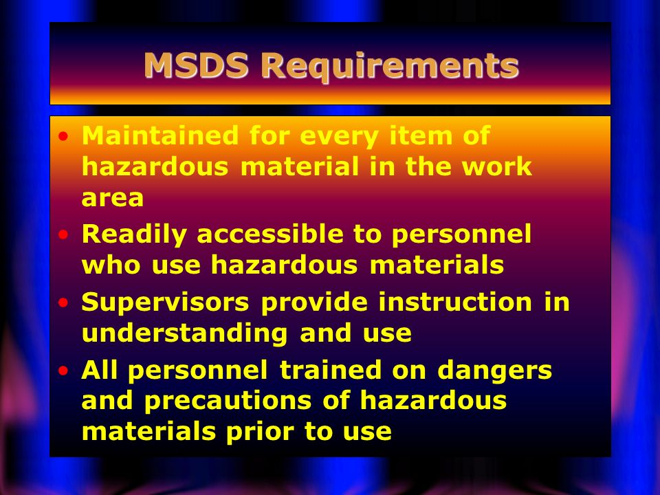 MSDS Requirements Maintained for every item of hazardous material in the work area. Readily accessible to personnel who use hazardous materials.