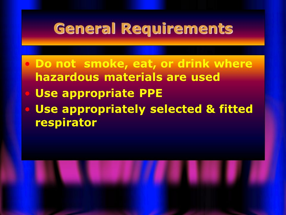 General Requirements Do not smoke, eat, or drink where hazardous materials are used. Use appropriate PPE.