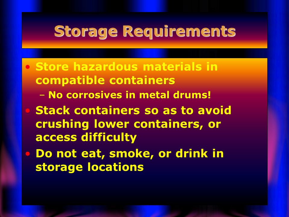 Storage Requirements Store hazardous materials in compatible containers. No corrosives in metal drums!