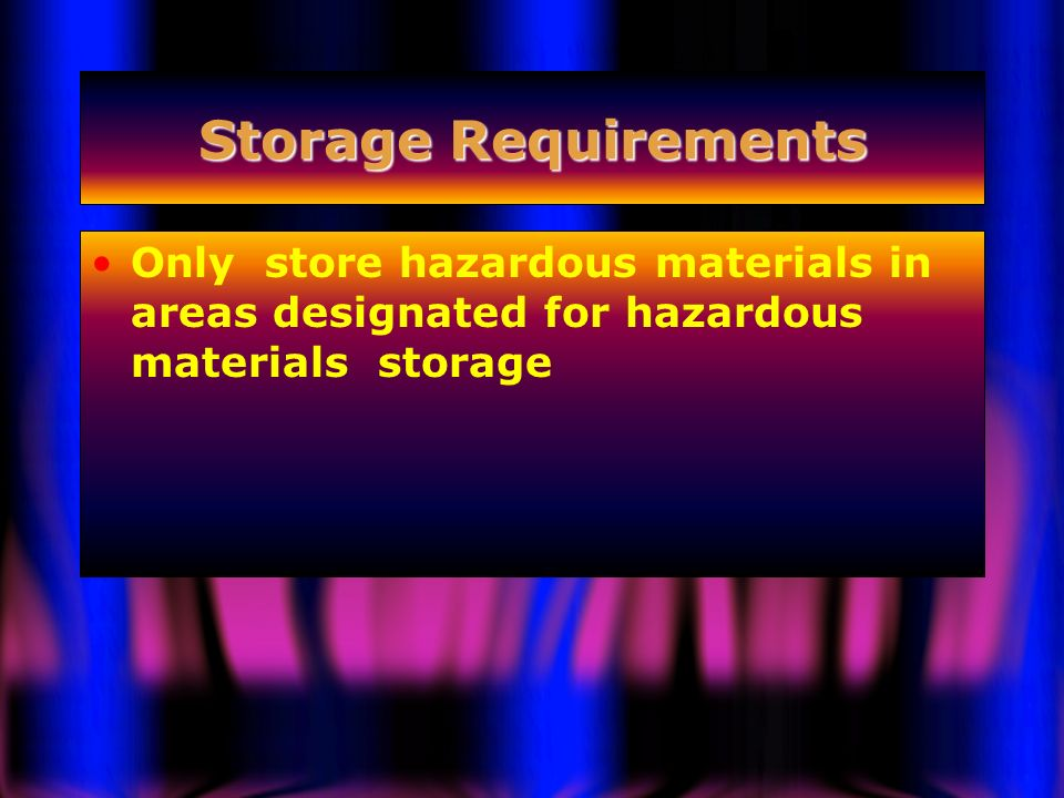 Storage Requirements Only store hazardous materials in areas designated for hazardous materials storage.