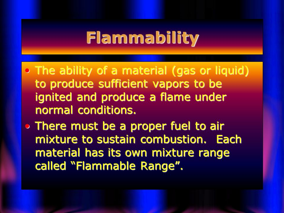 Flammability The ability of a material (gas or liquid) to produce sufficient vapors to be ignited and produce a flame under normal conditions.
