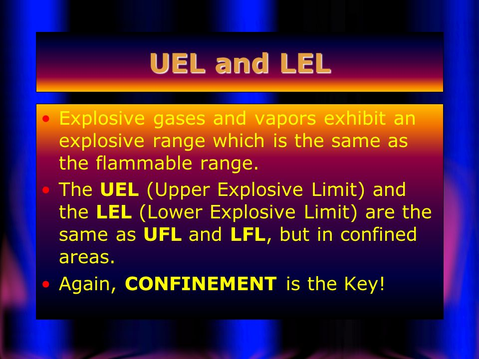 UEL and LEL Explosive gases and vapors exhibit an explosive range which is the same as the flammable range.