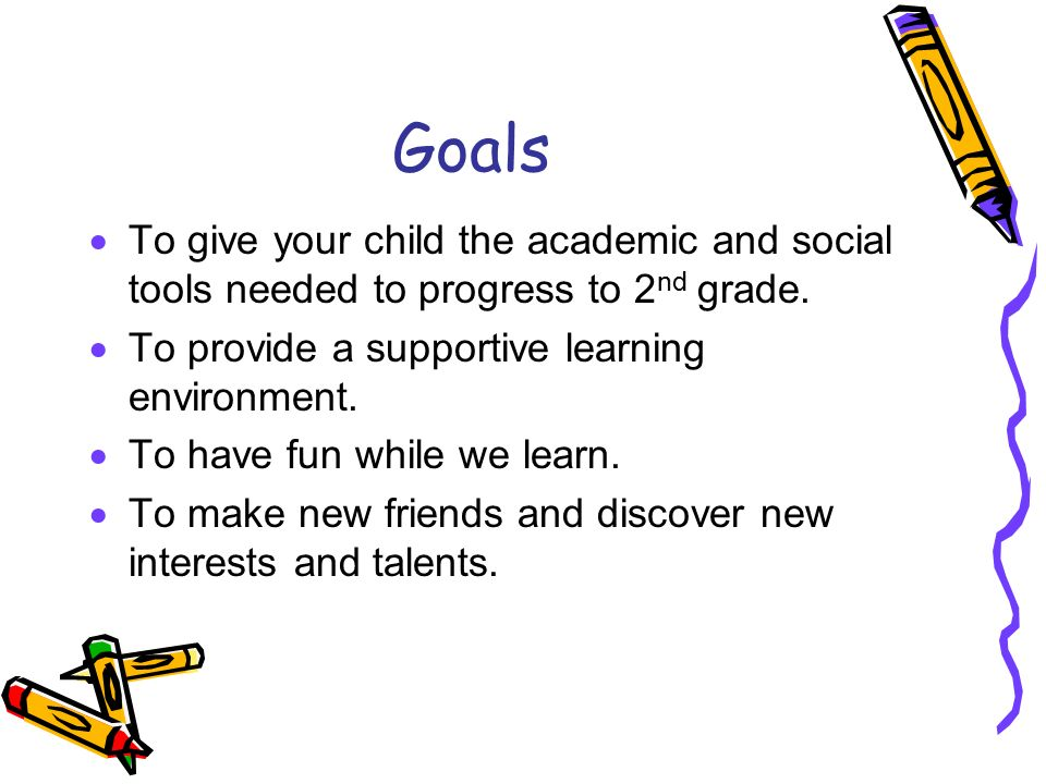 Goals To give your child the academic and social tools needed to progress to 2nd grade. To provide a supportive learning environment.